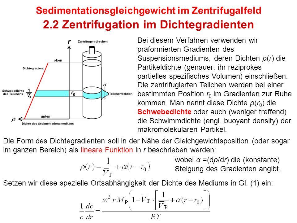 Sedimentationsgleichgewicht im Zentrifugalfeld 2.2 Zentrifugation im Dichtegradienten Bei diesem Verfahren verwenden wir präformierten Gradienten des Suspensionsmediums, deren Dichten ρ(r) die Partikeldichte (genauer: ihr reziprokes partielles spezifisches Volumen) einschließen.