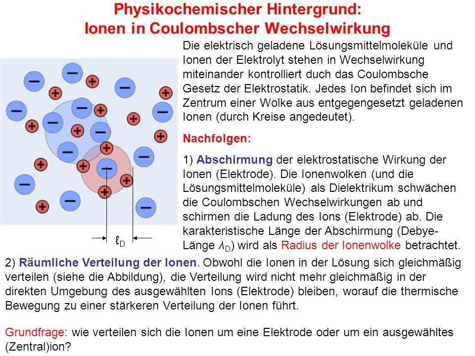 Physikochemischer Hintergrund: Ionen in Coulombscher Wechselwirkung Grundfrage: wie verteilen sich die Ionen um eine Elektrode oder um ein ausgewähltes (Zentral)ion.