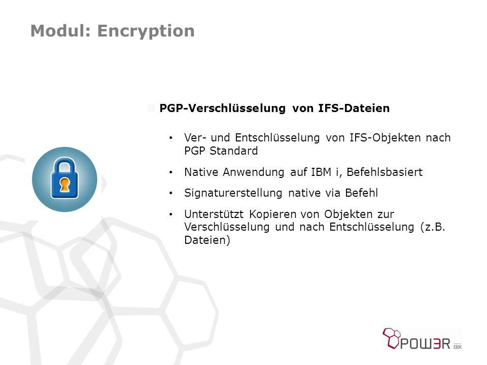 Modul: Encryption  PGP-Verschlüsselung von IFS-Dateien Ver- und Entschlüsselung von IFS-Objekten nach PGP Standard Native Anwendung auf IBM i, Befehlsbasiert Signaturerstellung native via Befehl Unterstützt Kopieren von Objekten zur Verschlüsselung und nach Entschlüsselung (z.B.
