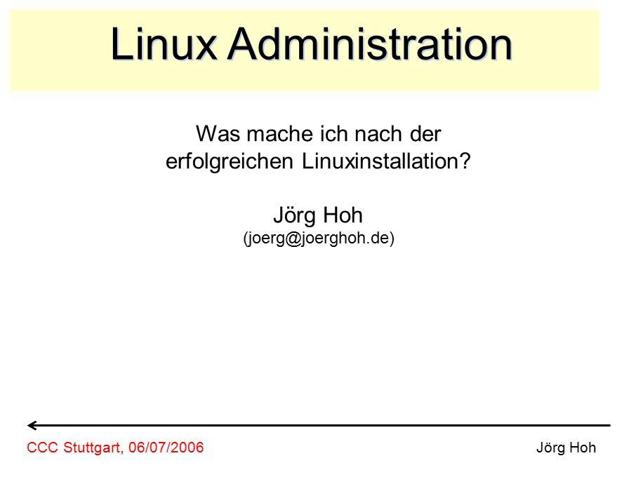 Linux Administration Was mache ich nach der erfolgreichen Linuxinstallation? Jörg Hoh (joerg@joerghoh.de) Jörg HohCCC Stuttgart, 06/07/2006