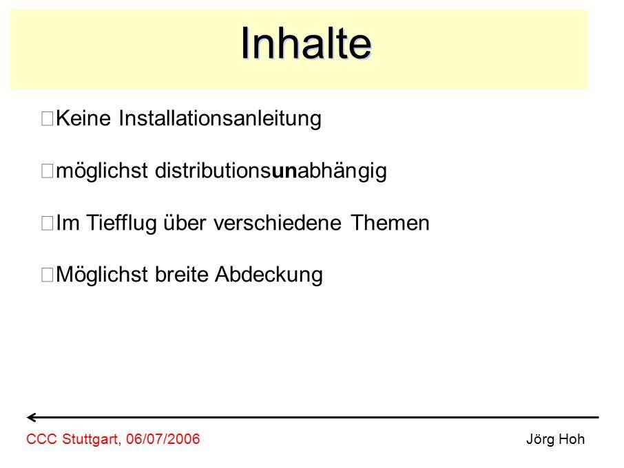 Inhalte Keine Installationsanleitung möglichst distributionsunabhängig Im Tiefflug über verschiedene Themen Möglichst breite Abdeckung Jörg HohCCC Stuttgart, 06/07/2006
