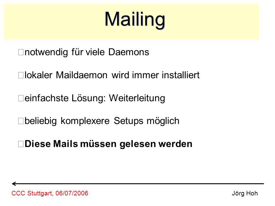 Mailing notwendig für viele Daemons lokaler Maildaemon wird immer installiert einfachste Lösung: Weiterleitung beliebig komplexere Setups möglich Diese Mails müssen gelesen werden Jörg HohCCC Stuttgart, 06/07/2006