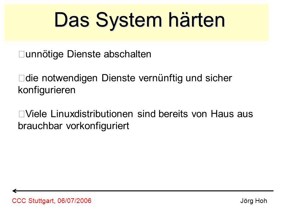 Das System härten unnötige Dienste abschalten die notwendigen Dienste vernünftig und sicher konfigurieren Viele Linuxdistributionen sind bereits von Haus aus brauchbar vorkonfiguriert Jörg HohCCC Stuttgart, 06/07/2006