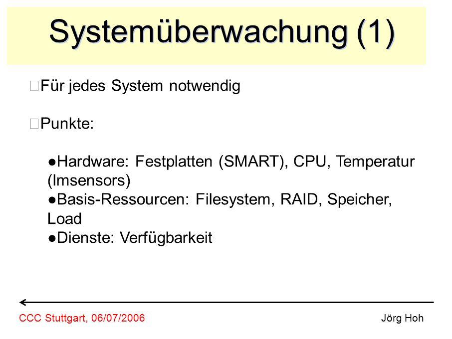 Systemüberwachung (1) Für jedes System notwendig Punkte: ●Hardware: Festplatten (SMART), CPU, Temperatur (lmsensors) ●Basis-Ressourcen: Filesystem, RAID, Speicher, Load ●Dienste: Verfügbarkeit Jörg HohCCC Stuttgart, 06/07/2006