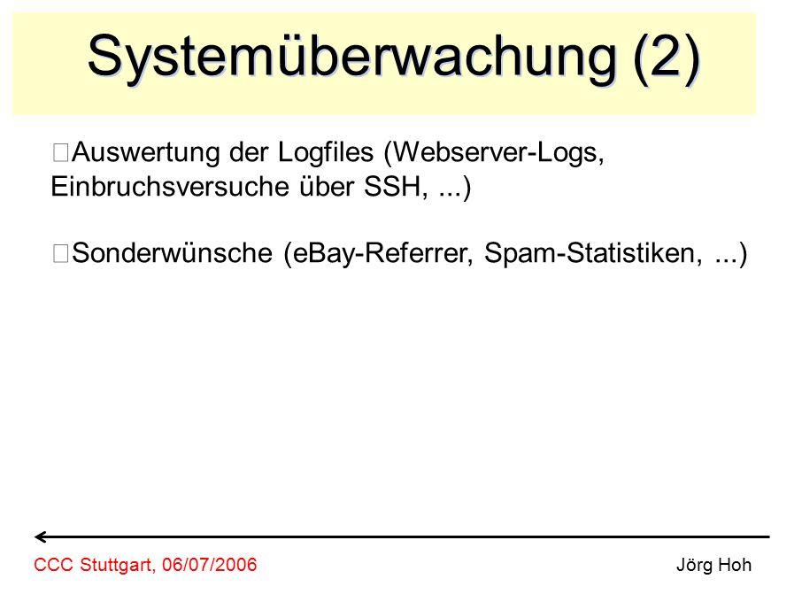 Systemüberwachung (2) Auswertung der Logfiles (Webserver-Logs, Einbruchsversuche über SSH,...) Sonderwünsche (eBay-Referrer, Spam-Statistiken,...) Jörg Hoh CCC Stuttgart, 06/07/2006