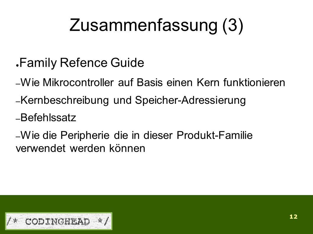 12 Zusammenfassung (3) ● Family Refence Guide – Wie Mikrocontroller auf Basis einen Kern funktionieren – Kernbeschreibung und Speicher-Adressierung – Befehlssatz – Wie die Peripherie die in dieser Produkt-Familie verwendet werden können