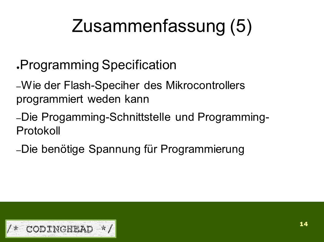 14 Zusammenfassung (5) ● Programming Specification – Wie der Flash-Speciher des Mikrocontrollers programmiert weden kann – Die Progamming-Schnittstelle und Programming- Protokoll – Die benötige Spannung für Programmierung