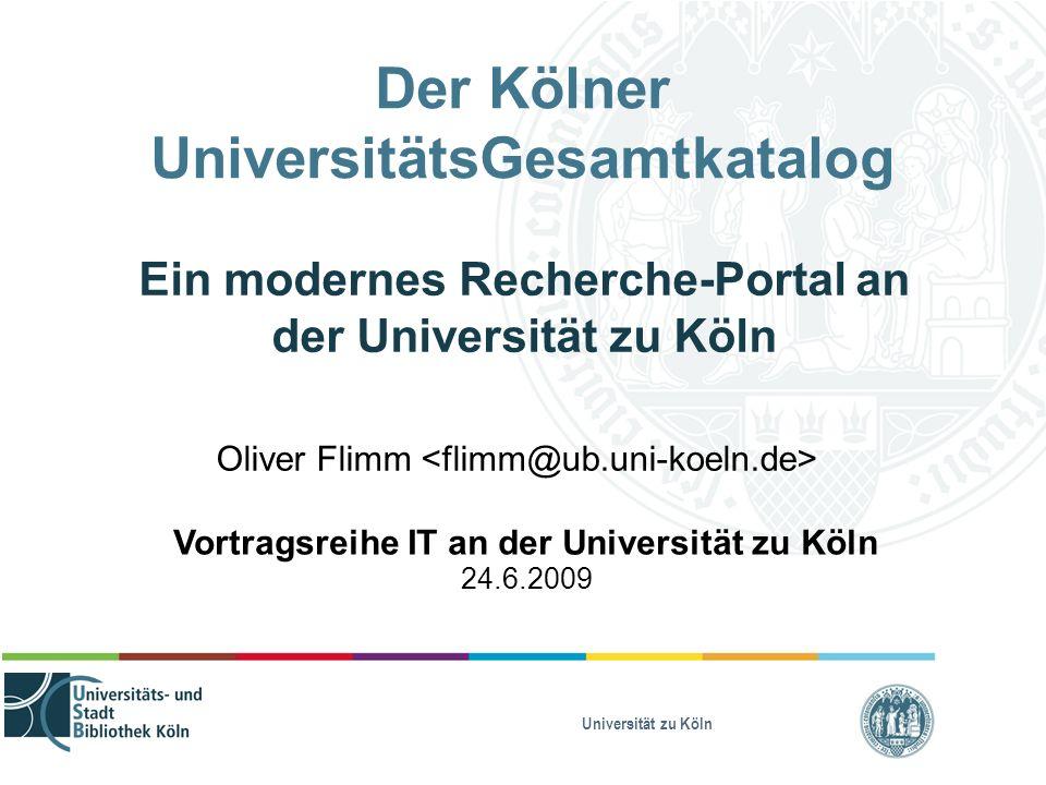Universität zu Köln Der Kölner UniversitätsGesamtkatalog Ein modernes Recherche-Portal an der Universität zu Köln Oliver Flimm Vortragsreihe IT an der