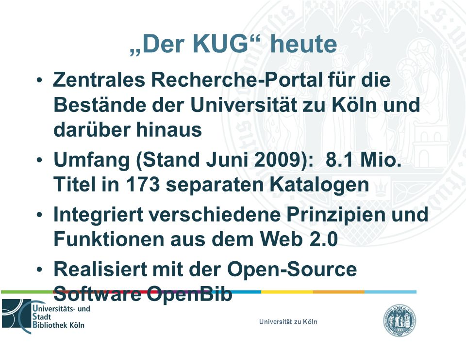 """Universität zu Köln """"Der KUG"""" heute Zentrales Recherche-Portal für die Bestände der Universität zu Köln und darüber hinaus Umfang (Stand Juni 2009): 8"""