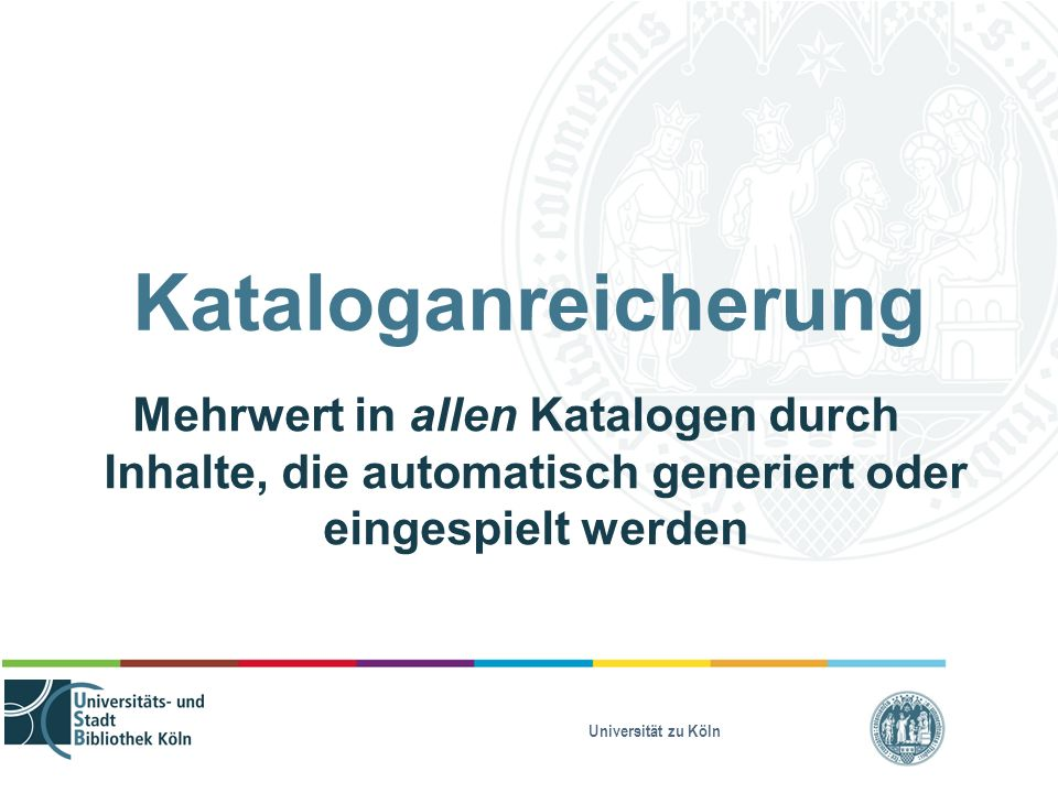 Universität zu Köln Kataloganreicherung Mehrwert in allen Katalogen durch Inhalte, die automatisch generiert oder eingespielt werden