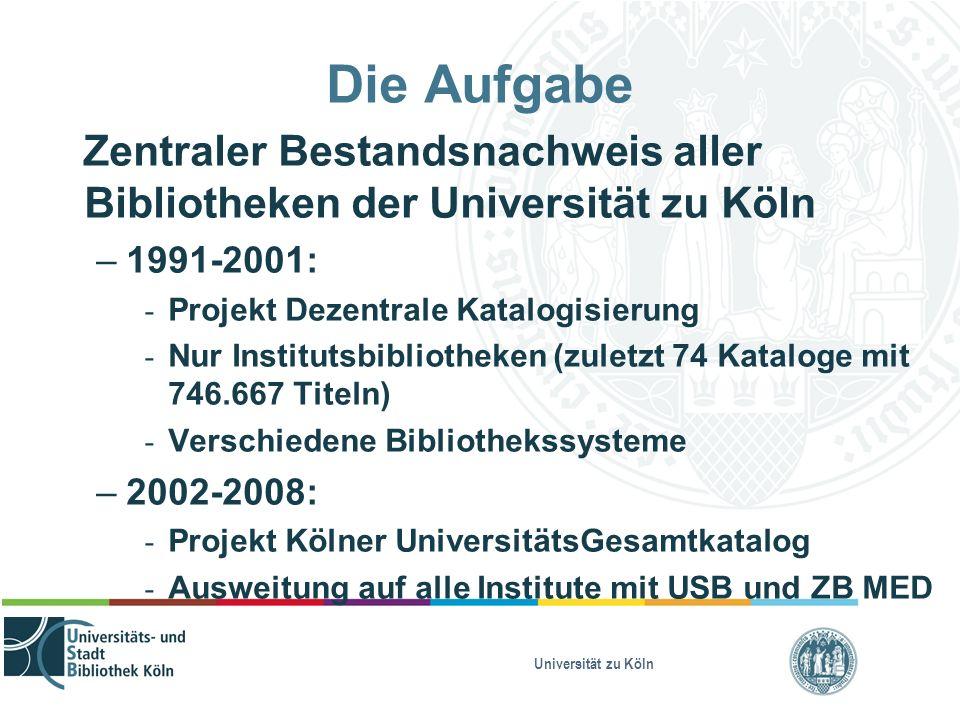 Universität zu Köln Die Aufgabe Zentraler Bestandsnachweis aller Bibliotheken der Universität zu Köln – 1991-2001: - Projekt Dezentrale Katalogisierun
