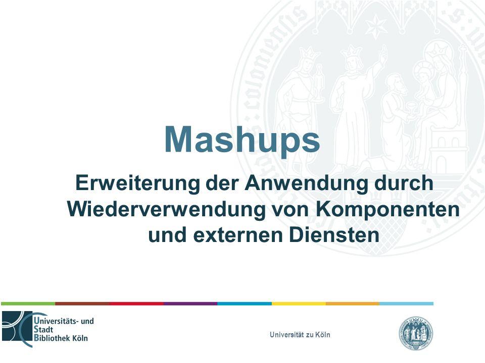 Universität zu Köln Mashups Erweiterung der Anwendung durch Wiederverwendung von Komponenten und externen Diensten
