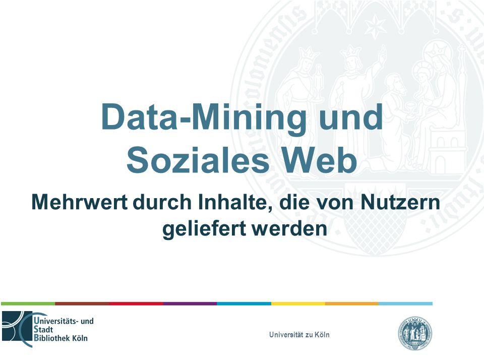 Universität zu Köln Data-Mining und Soziales Web Mehrwert durch Inhalte, die von Nutzern geliefert werden