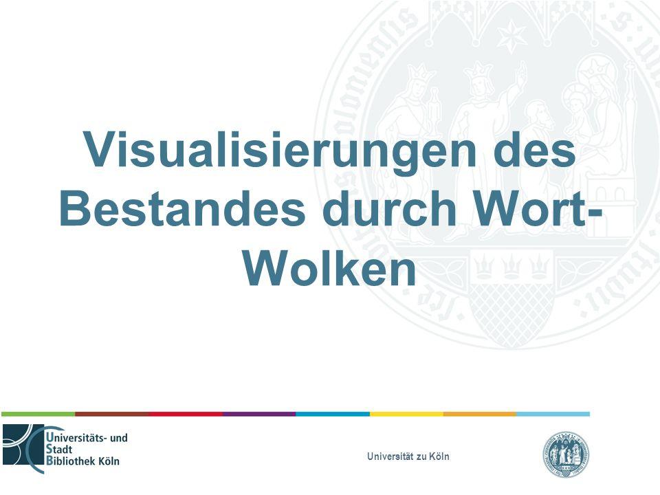 Universität zu Köln Visualisierungen des Bestandes durch Wort- Wolken