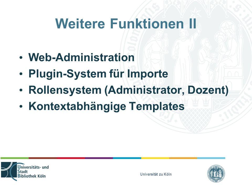 Universität zu Köln Weitere Funktionen II Web-Administration Plugin-System für Importe Rollensystem (Administrator, Dozent) Kontextabhängige Templates