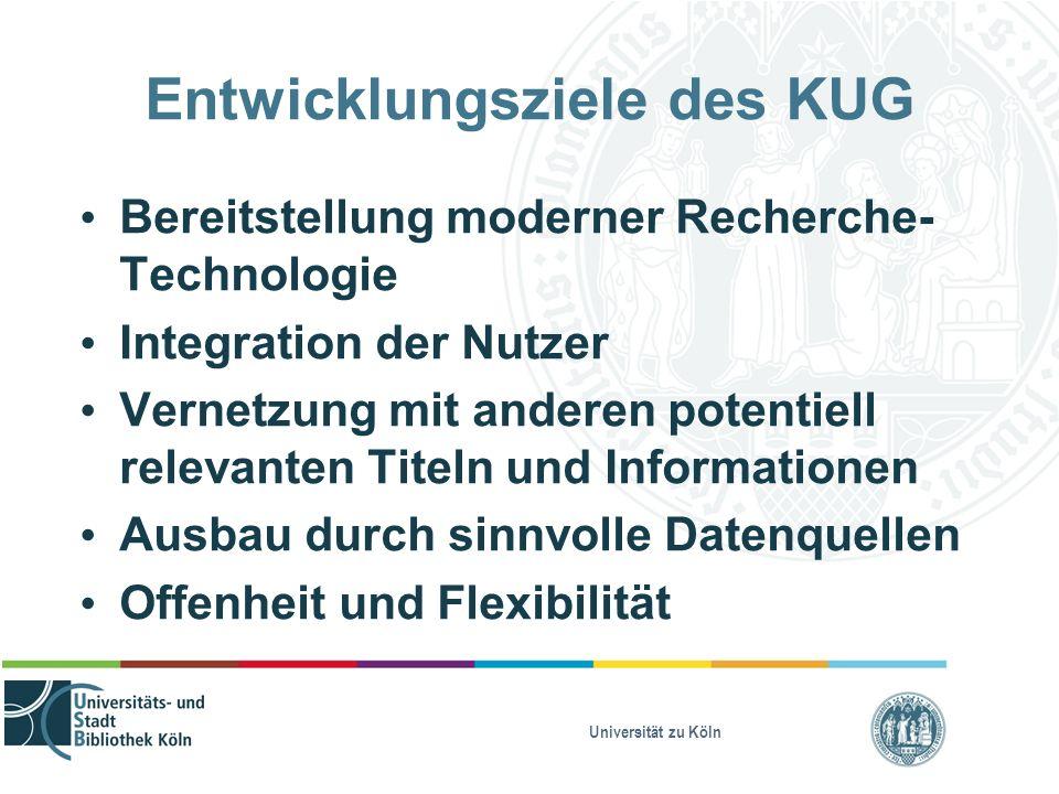 Universität zu Köln Entwicklungsziele des KUG Bereitstellung moderner Recherche- Technologie Integration der Nutzer Vernetzung mit anderen potentiell