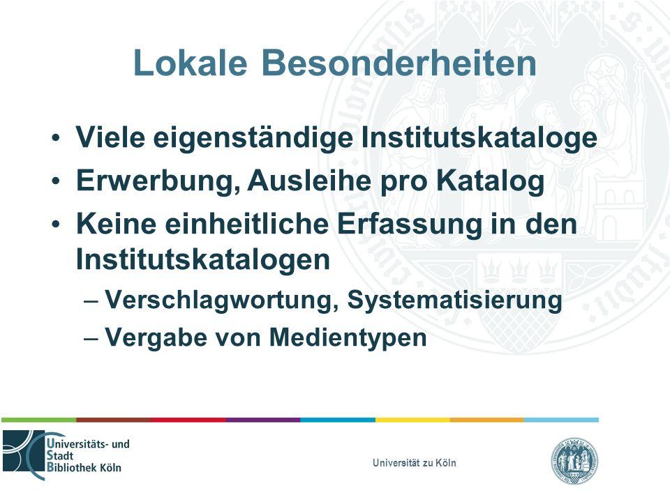 Universität zu Köln Lokale Besonderheiten Viele eigenständige Institutskataloge Erwerbung, Ausleihe pro Katalog Keine einheitliche Erfassung in den In