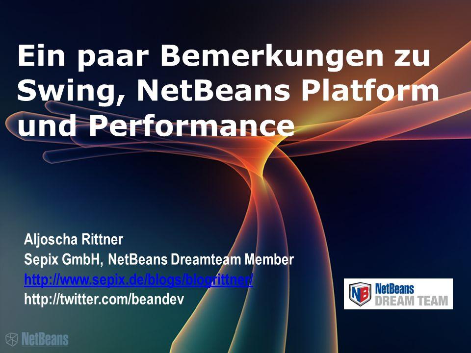 Ein paar Bemerkungen zu Swing, NetBeans Platform und Performance Aljoscha Rittner Sepix GmbH, NetBeans Dreamteam Member http://www.sepix.de/blogs/blogrittner/ http://twitter.com/beandev