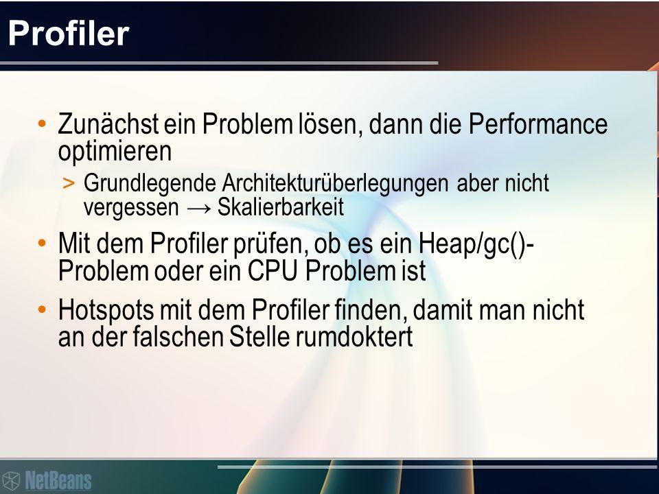 Profiler Zunächst ein Problem lösen, dann die Performance optimieren > Grundlegende Architekturüberlegungen aber nicht vergessen → Skalierbarkeit Mit dem Profiler prüfen, ob es ein Heap/gc()- Problem oder ein CPU Problem ist Hotspots mit dem Profiler finden, damit man nicht an der falschen Stelle rumdoktert