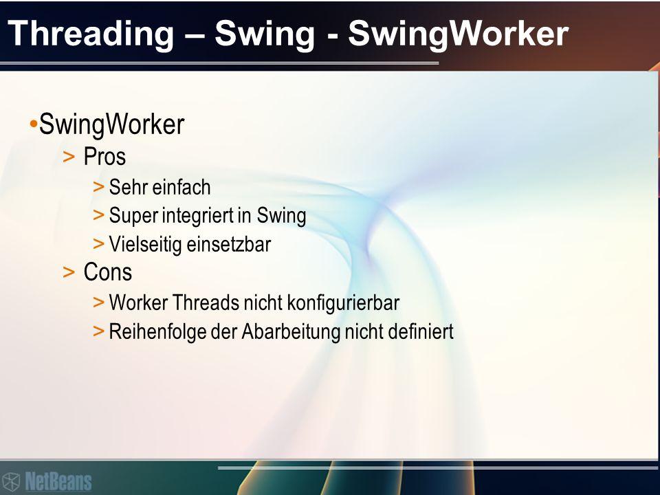 Threading – Swing - SwingWorker SwingWorker > Pros > Sehr einfach > Super integriert in Swing > Vielseitig einsetzbar > Cons > Worker Threads nicht konfigurierbar > Reihenfolge der Abarbeitung nicht definiert