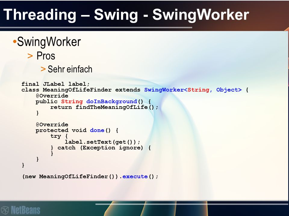 Threading – Swing - SwingWorker SwingWorker > Pros > Sehr einfach final JLabel label; class MeaningOfLifeFinder extends SwingWorker { @Override public