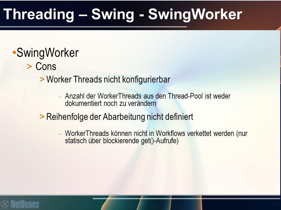 Threading – Swing - SwingWorker SwingWorker > Cons > Worker Threads nicht konfigurierbar  Anzahl der WorkerThreads aus den Thread-Pool ist weder dokumentiert noch zu verändern > Reihenfolge der Abarbeitung nicht definiert  WorkerThreads können nicht in Workflows verkettet werden (nur statisch über blockierende get()-Aufrufe)