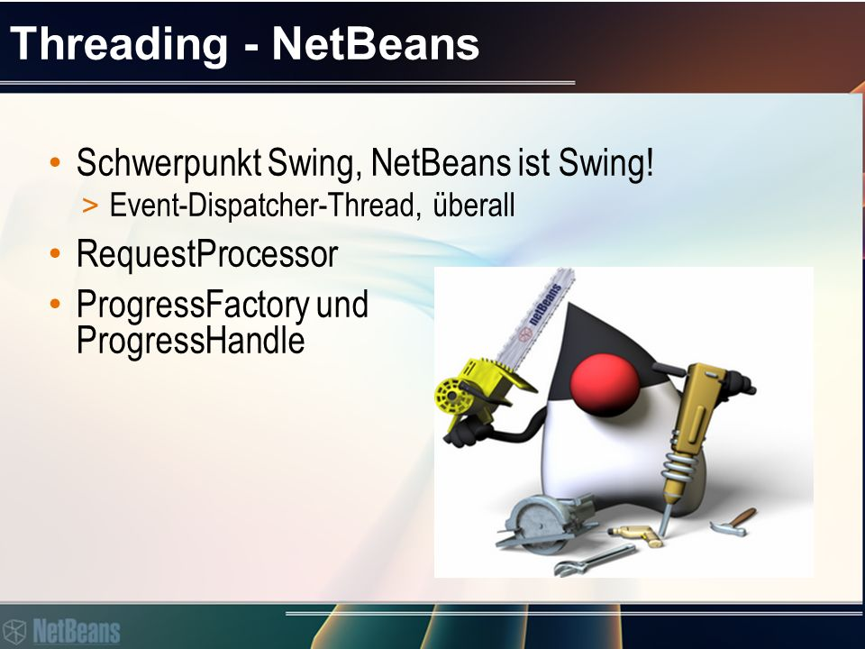 Threading - NetBeans Schwerpunkt Swing, NetBeans ist Swing! > Event-Dispatcher-Thread, überall RequestProcessor ProgressFactory und ProgressHandle