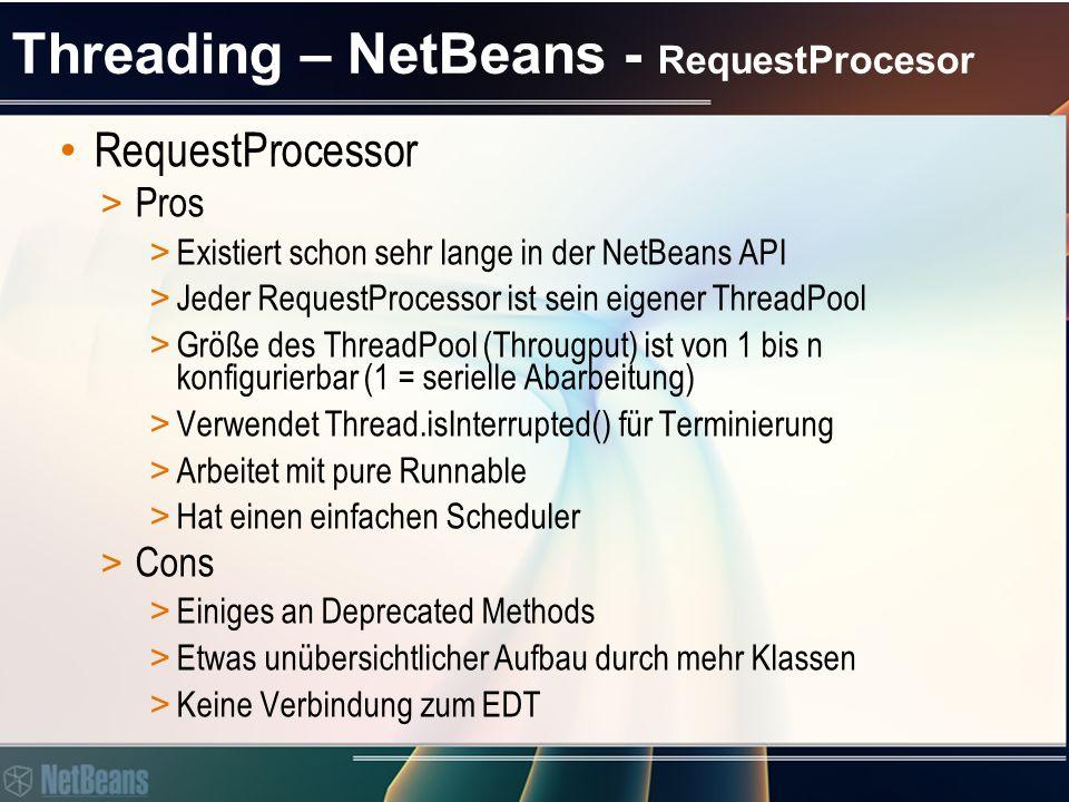 Threading – NetBeans - RequestProcesor RequestProcessor > Pros > Existiert schon sehr lange in der NetBeans API > Jeder RequestProcessor ist sein eigener ThreadPool > Größe des ThreadPool (Througput) ist von 1 bis n konfigurierbar (1 = serielle Abarbeitung) > Verwendet Thread.isInterrupted() für Terminierung > Arbeitet mit pure Runnable > Hat einen einfachen Scheduler > Cons > Einiges an Deprecated Methods > Etwas unübersichtlicher Aufbau durch mehr Klassen > Keine Verbindung zum EDT