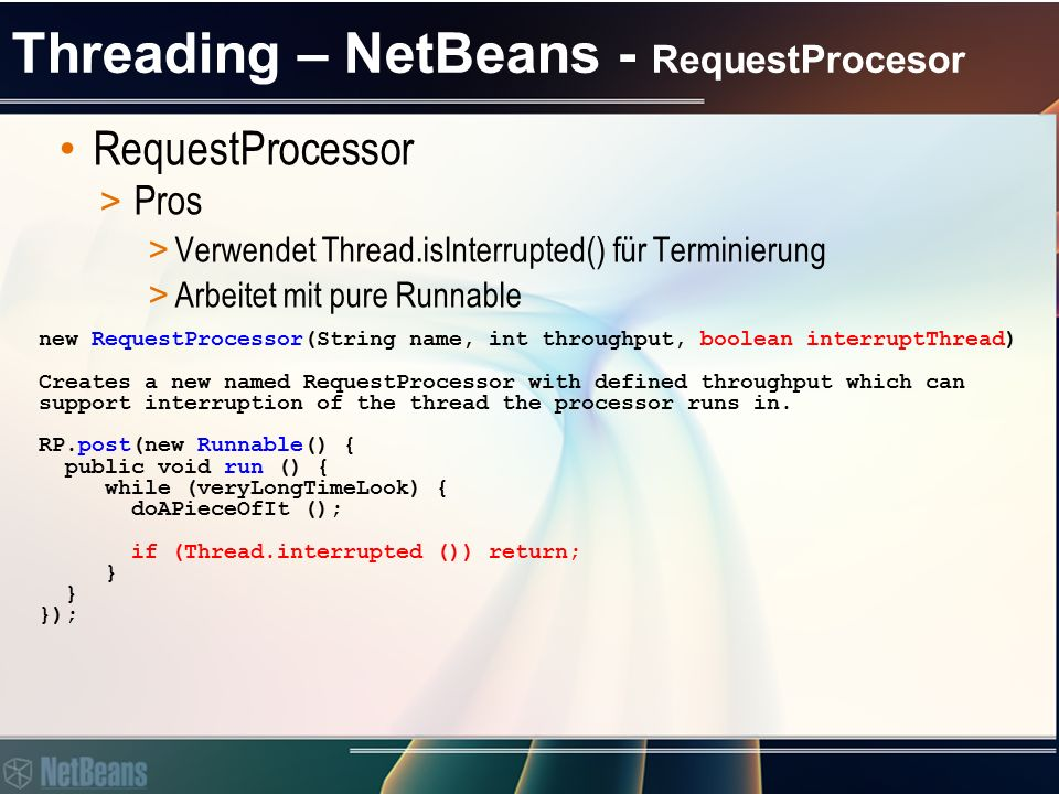 Threading – NetBeans - RequestProcesor RequestProcessor > Pros > Verwendet Thread.isInterrupted() für Terminierung > Arbeitet mit pure Runnable new Re
