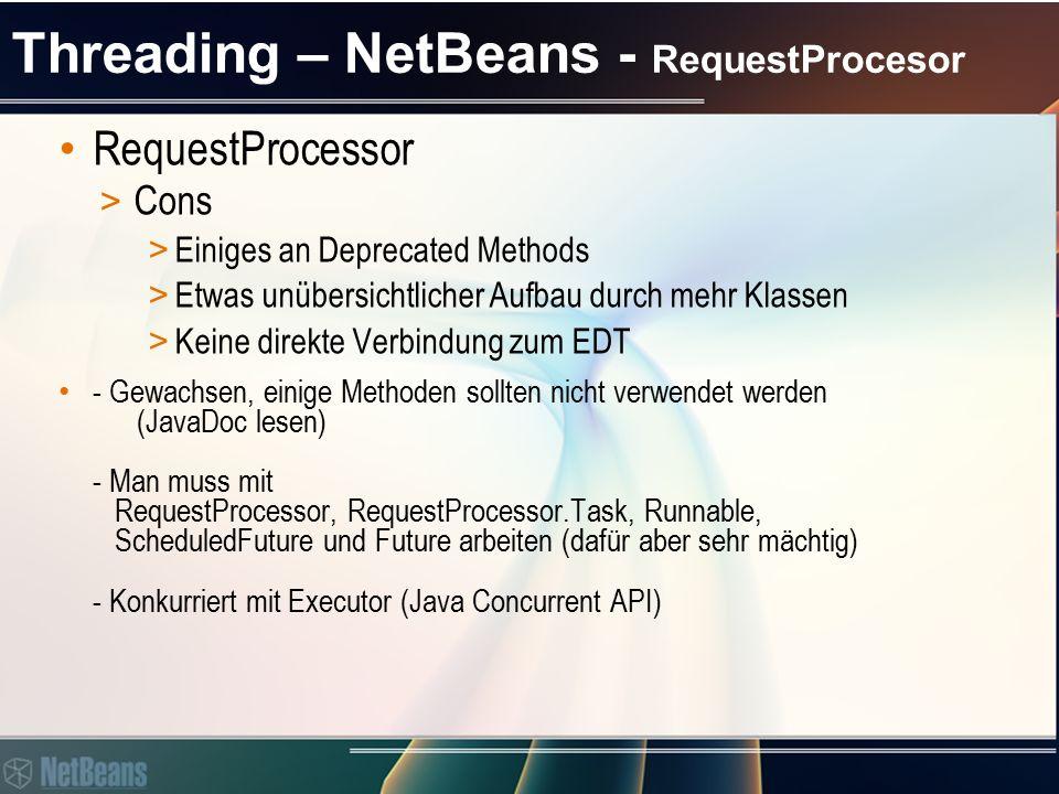 Threading – NetBeans - RequestProcesor RequestProcessor > Cons > Einiges an Deprecated Methods > Etwas unübersichtlicher Aufbau durch mehr Klassen > Keine direkte Verbindung zum EDT - Gewachsen, einige Methoden sollten nicht verwendet werden (JavaDoc lesen) - Man muss mit RequestProcessor, RequestProcessor.Task, Runnable, ScheduledFuture und Future arbeiten (dafür aber sehr mächtig) - Konkurriert mit Executor (Java Concurrent API)