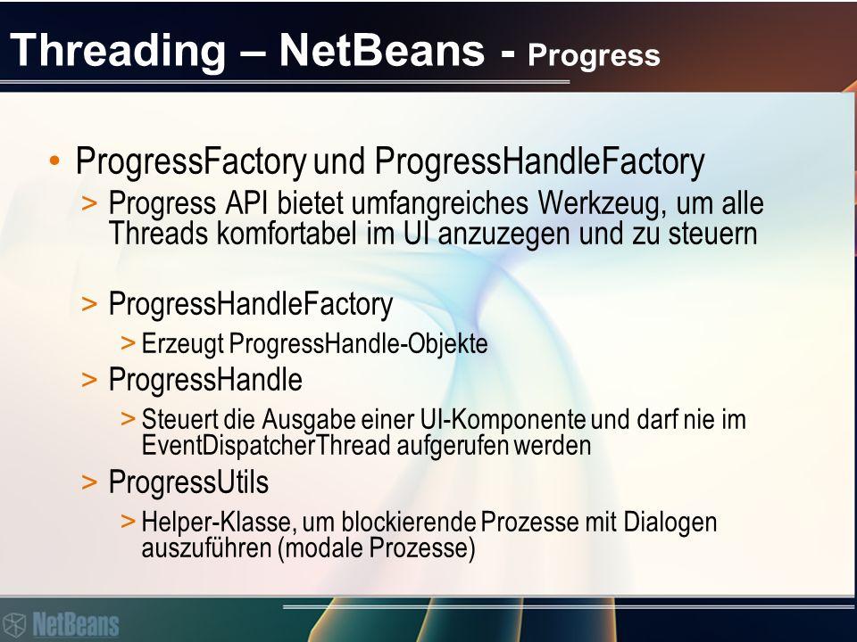 Threading – NetBeans - Progress ProgressFactory und ProgressHandleFactory > Progress API bietet umfangreiches Werkzeug, um alle Threads komfortabel im UI anzuzegen und zu steuern > ProgressHandleFactory > Erzeugt ProgressHandle-Objekte > ProgressHandle > Steuert die Ausgabe einer UI-Komponente und darf nie im EventDispatcherThread aufgerufen werden > ProgressUtils > Helper-Klasse, um blockierende Prozesse mit Dialogen auszuführen (modale Prozesse)