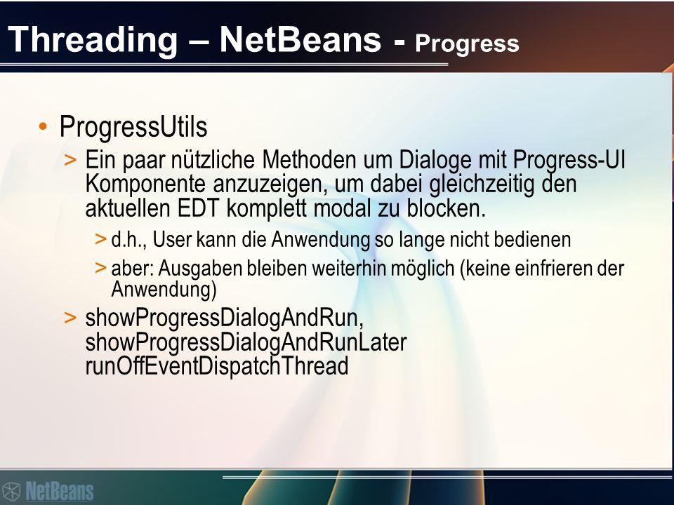 Threading – NetBeans - Progress ProgressUtils > Ein paar nützliche Methoden um Dialoge mit Progress-UI Komponente anzuzeigen, um dabei gleichzeitig den aktuellen EDT komplett modal zu blocken.