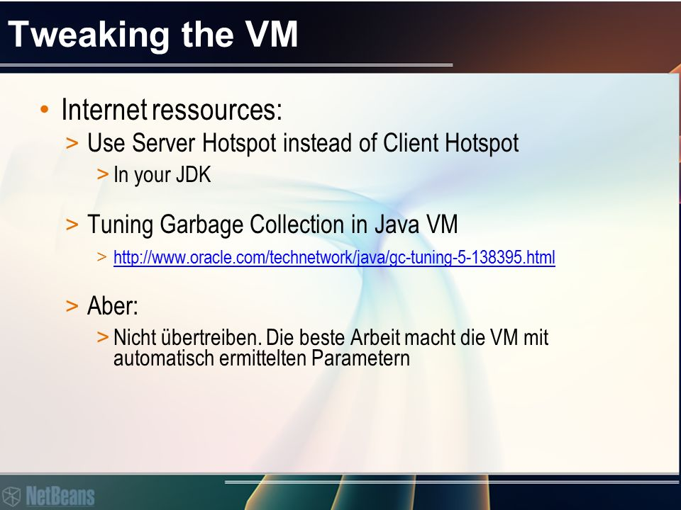 Tweaking the VM Internet ressources: > Use Server Hotspot instead of Client Hotspot > In your JDK > Tuning Garbage Collection in Java VM > http://www.