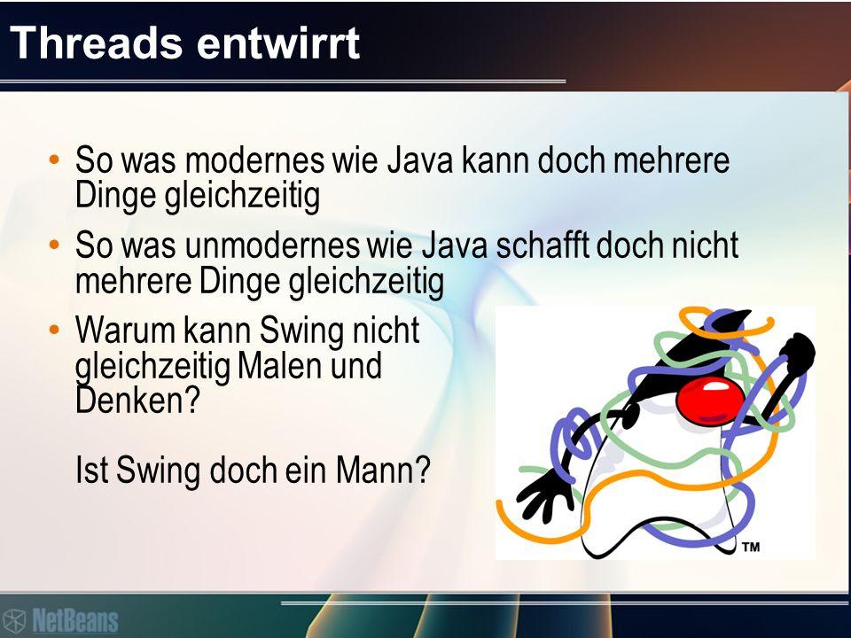 Threads entwirrt So was modernes wie Java kann doch mehrere Dinge gleichzeitig So was unmodernes wie Java schafft doch nicht mehrere Dinge gleichzeitig Warum kann Swing nicht gleichzeitig Malen und Denken.