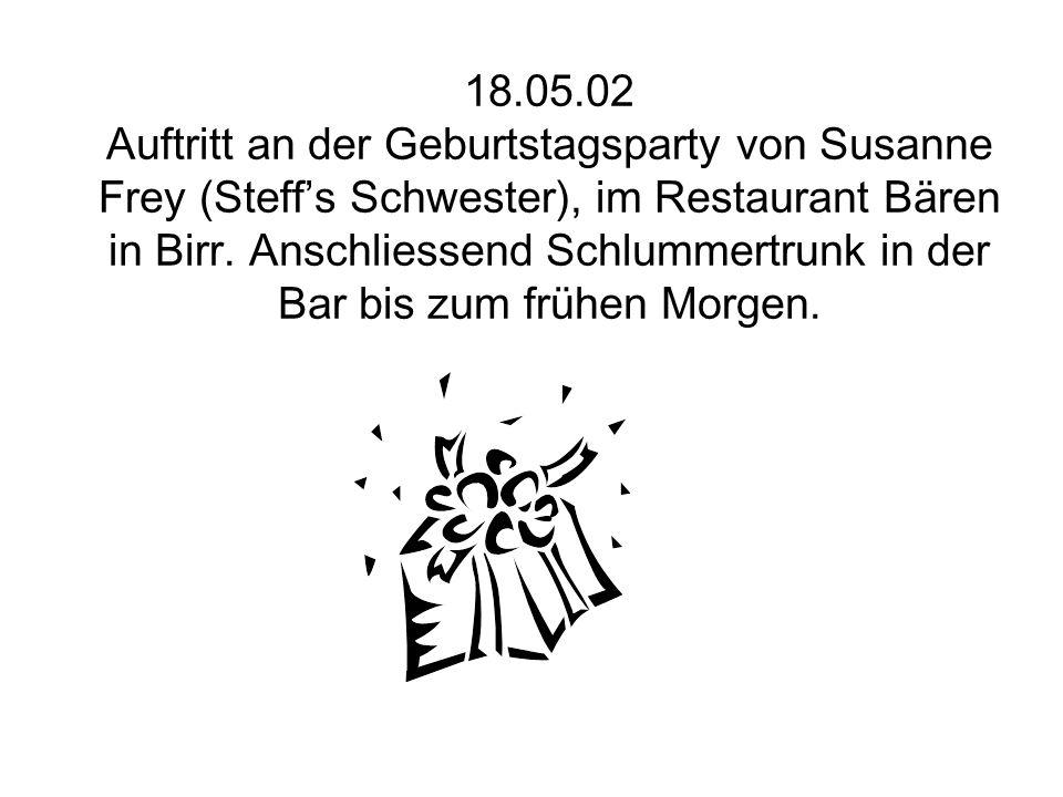 18.05.02 Auftritt an der Geburtstagsparty von Susanne Frey (Steff's Schwester), im Restaurant Bären in Birr. Anschliessend Schlummertrunk in der Bar b