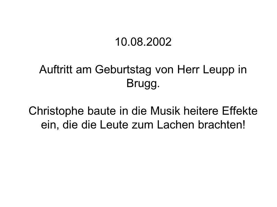 10.08.2002 Auftritt am Geburtstag von Herr Leupp in Brugg. Christophe baute in die Musik heitere Effekte ein, die die Leute zum Lachen brachten!