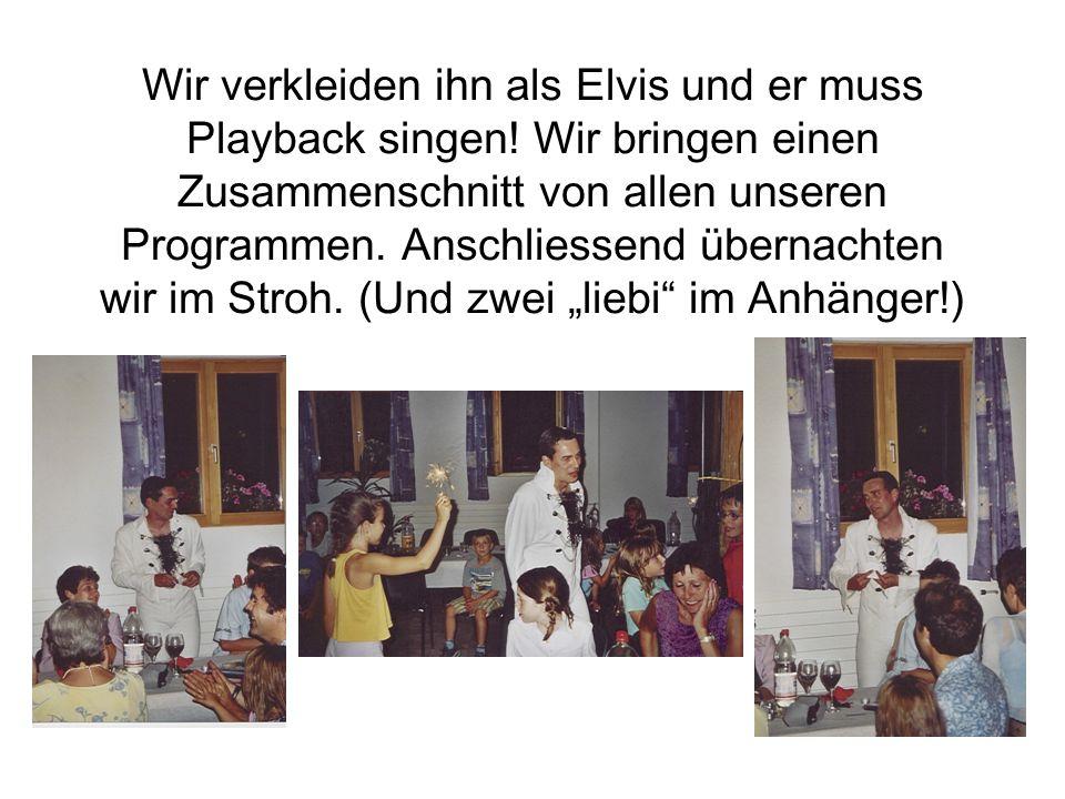 Wir verkleiden ihn als Elvis und er muss Playback singen! Wir bringen einen Zusammenschnitt von allen unseren Programmen. Anschliessend übernachten wi