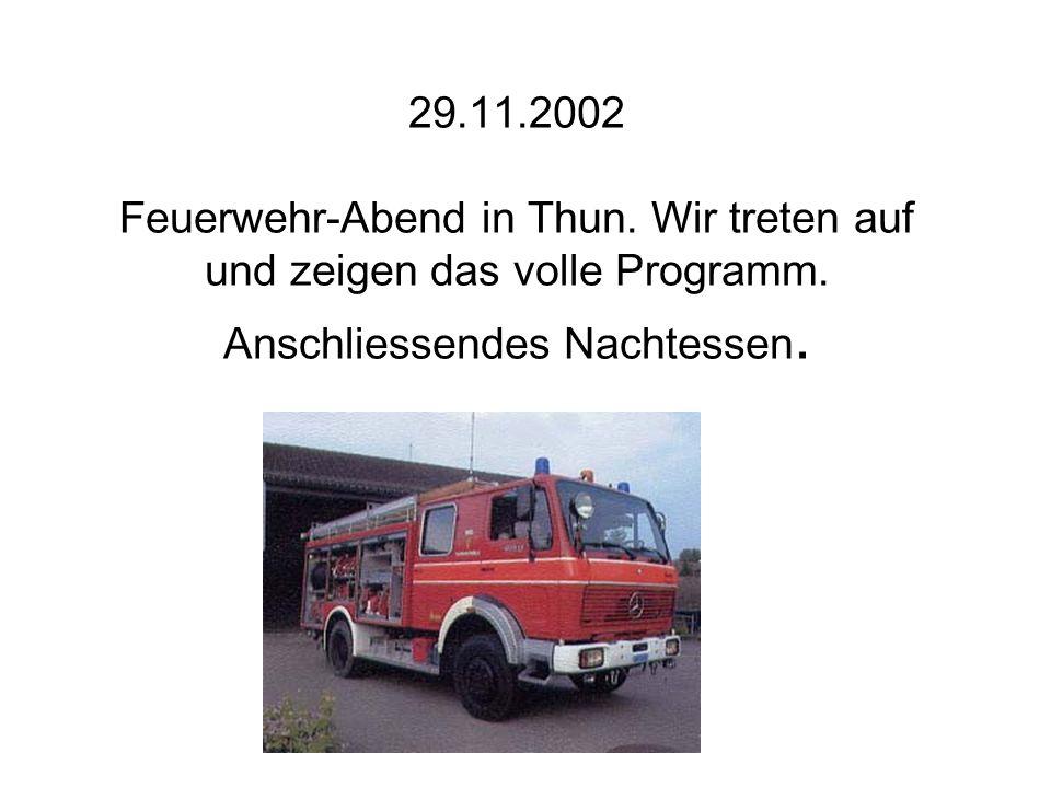 29.11.2002 Feuerwehr-Abend in Thun. Wir treten auf und zeigen das volle Programm. Anschliessendes Nachtessen.