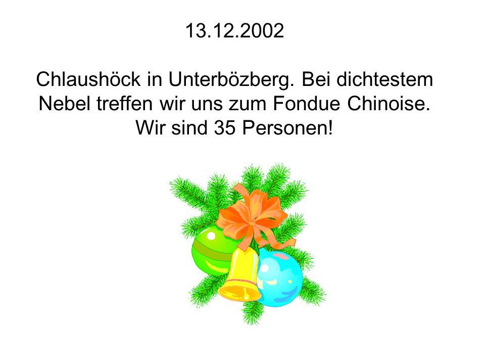 13.12.2002 Chlaushöck in Unterbözberg. Bei dichtestem Nebel treffen wir uns zum Fondue Chinoise. Wir sind 35 Personen!