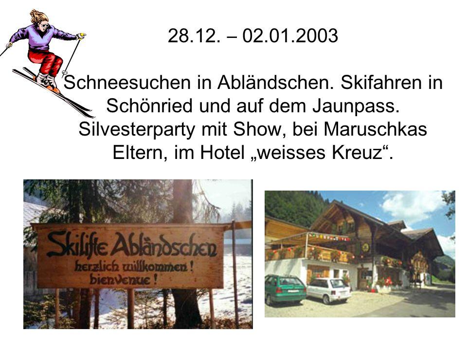 28.12. – 02.01.2003 Schneesuchen in Abländschen. Skifahren in Schönried und auf dem Jaunpass. Silvesterparty mit Show, bei Maruschkas Eltern, im Hotel