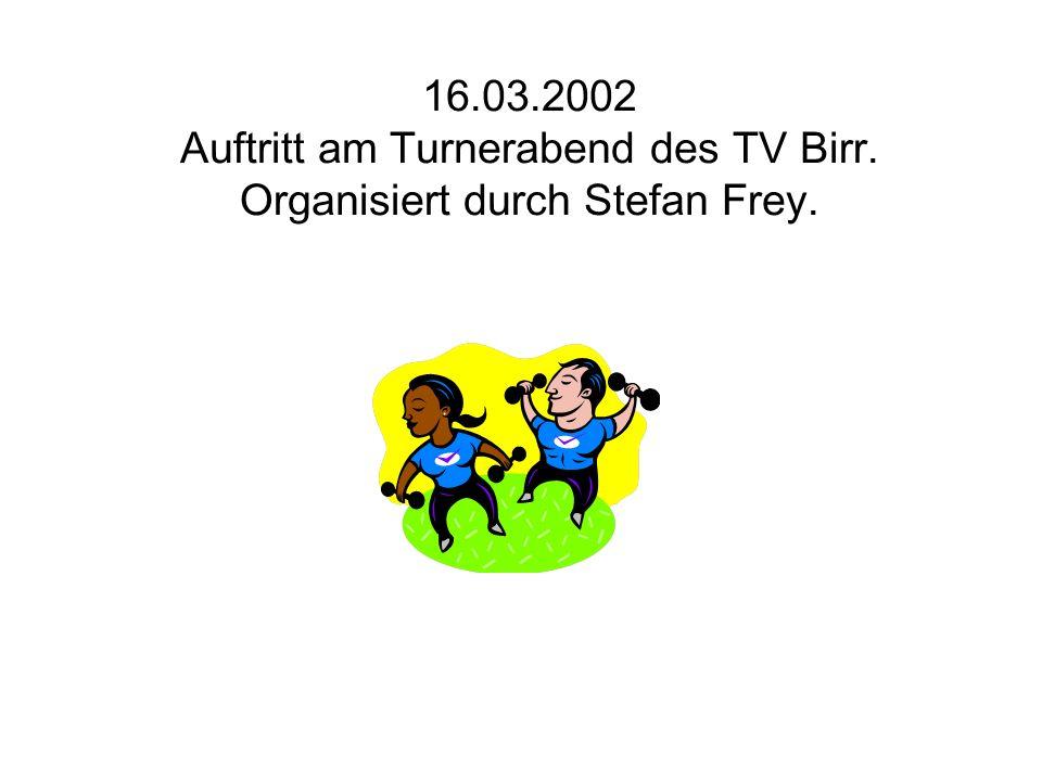 16.03.2002 Auftritt am Turnerabend des TV Birr. Organisiert durch Stefan Frey.