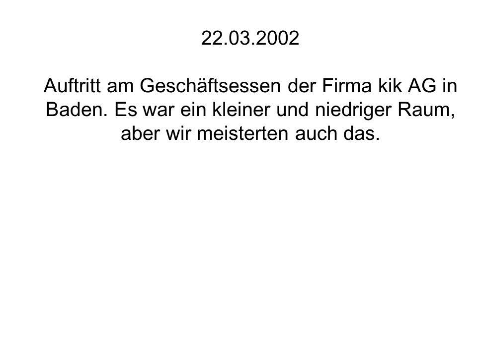 22.03.2002 Auftritt am Geschäftsessen der Firma kik AG in Baden. Es war ein kleiner und niedriger Raum, aber wir meisterten auch das.