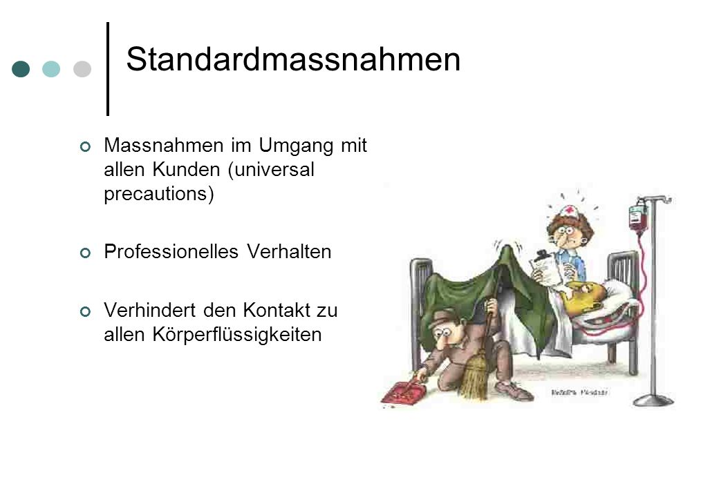 Standardmassnahmen Massnahmen im Umgang mit allen Kunden (universal precautions) Professionelles Verhalten Verhindert den Kontakt zu allen Körperflüss