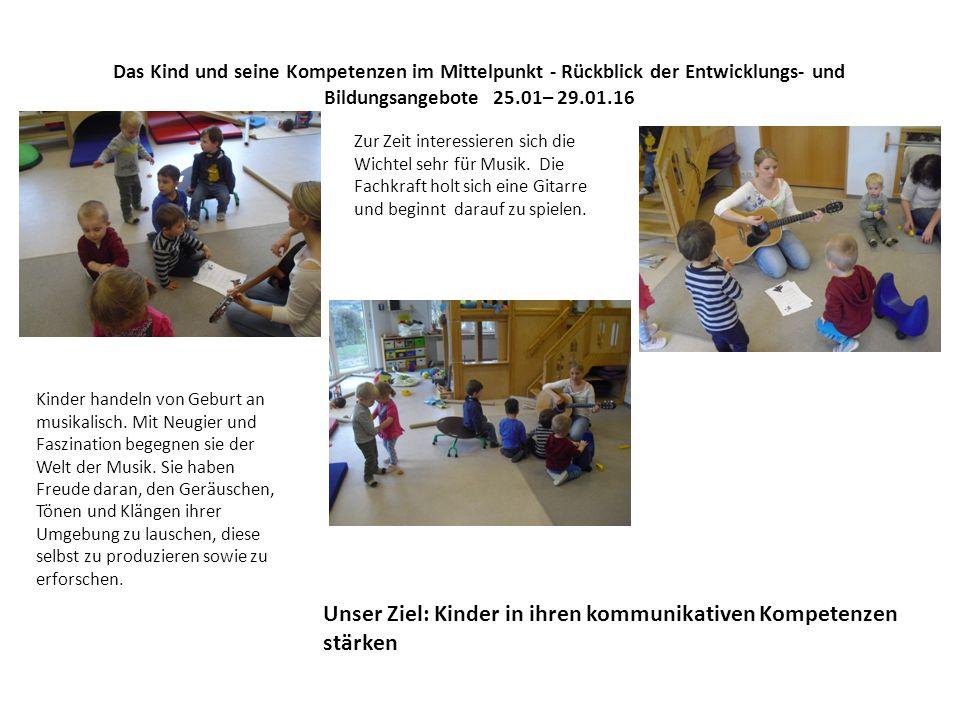 Das Kind und seine Kompetenzen im Mittelpunkt - Rückblick der Entwicklungs- und Bildungsangebote 25.01– 29.01.16 Zur Zeit interessieren sich die Wichtel sehr für Musik.