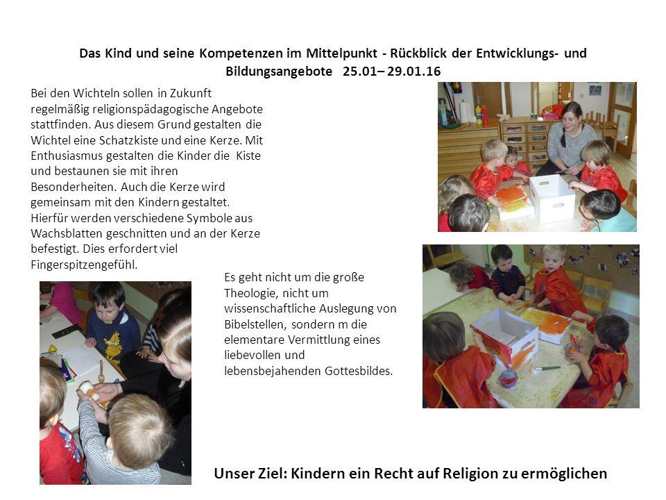 Das Kind und seine Kompetenzen im Mittelpunkt - Rückblick der Entwicklungs- und Bildungsangebote 25.01– 29.01.16 Bei den Wichteln sollen in Zukunft regelmäßig religionspädagogische Angebote stattfinden.