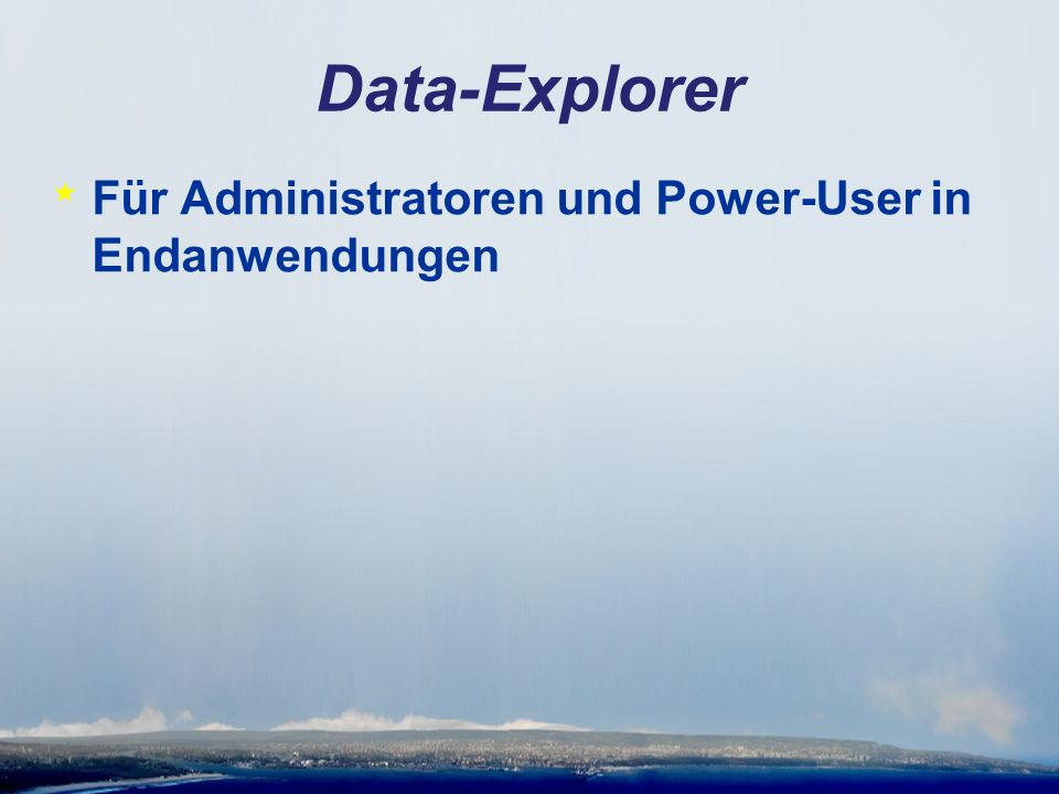 Data-Explorer * Für Administratoren und Power-User in Endanwendungen