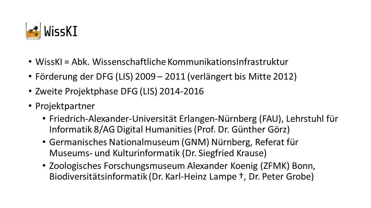 WissKI = Abk. Wissenschaftliche KommunikationsInfrastruktur Förderung der DFG (LIS) 2009 – 2011 (verlängert bis Mitte 2012) Zweite Projektphase DFG (L