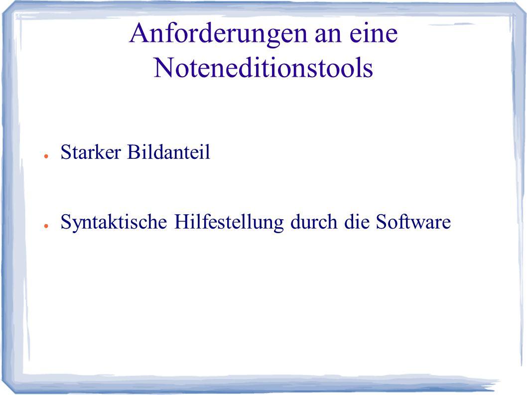 Anforderungen an eine Noteneditionstools ● Starker Bildanteil ● Syntaktische Hilfestellung durch die Software