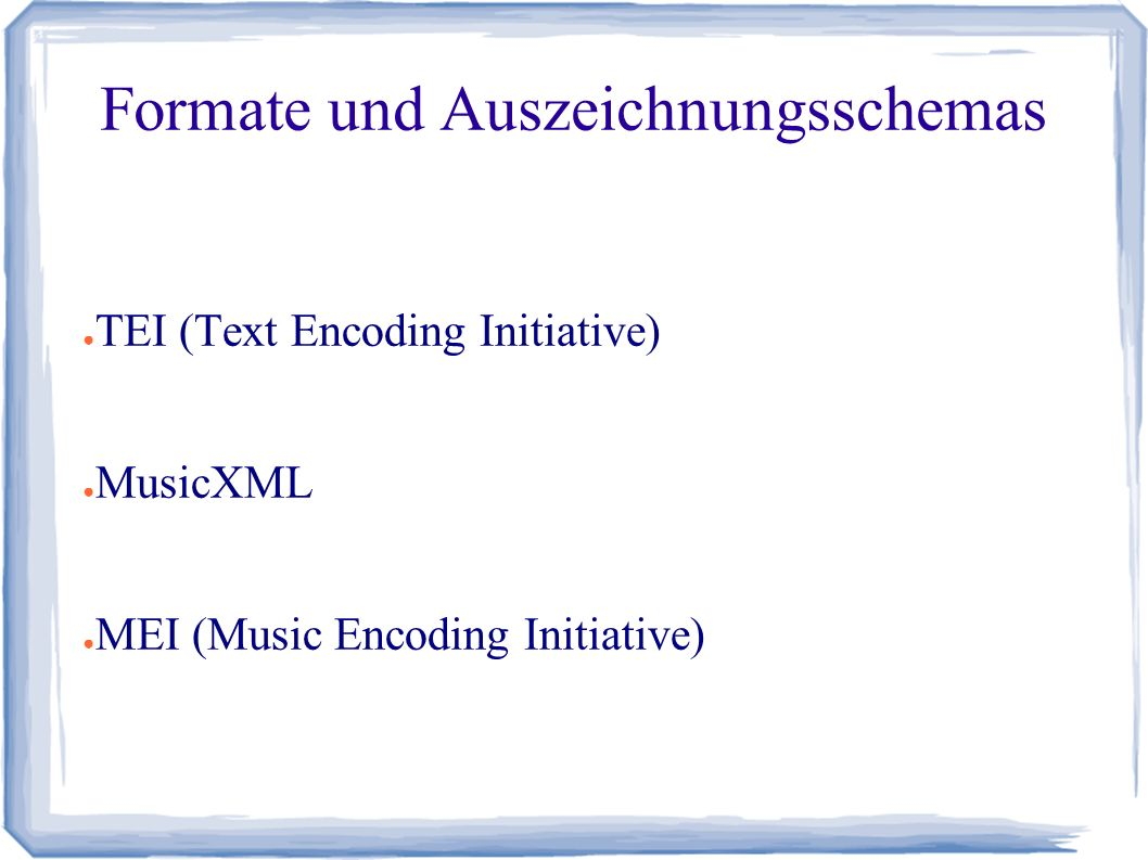 Formate und Auszeichnungsschemas ● TEI (Text Encoding Initiative) ● MusicXML ● MEI (Music Encoding Initiative)