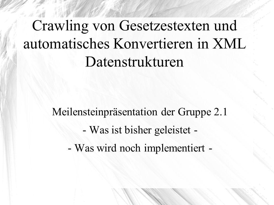 Crawling von Gesetzestexten und automatisches Konvertieren in XML Datenstrukturen Meilensteinpräsentation der Gruppe 2.1 - Was ist bisher geleistet - - Was wird noch implementiert -